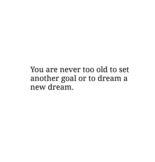 Goal, Old, and Never: You are never too old to set  another goal or to dream a  new dream
