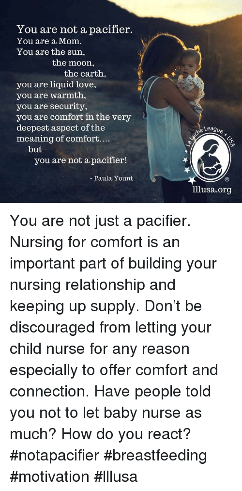 Love, Breastfeeding, and Earth: You are not a pacifier.  You are a Mom.  You are the sun,  the moon,  the earth,  you are liquid love,  you are warmth,  you are security,  you are comfort in the very  deepest aspect of the  meaning of comfort....  Leagu  ア  but  you are not a pacifier!  Paula Yount  lllusa.org You are not just a pacifier.  Nursing for comfort is an important part of building your nursing relationship and keeping up supply. Don't be discouraged from letting your child nurse for any reason especially to offer comfort and connection.  Have people told you not to let baby nurse as much? How do you react?  #notapacifier #breastfeeding #motivation #lllusa
