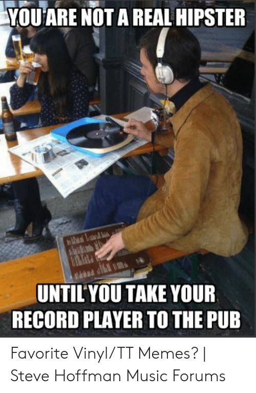 You Are Not A Real Hipster Until You Take Your Record Player To The Pub Favorite Vinyltt Memes Steve Hoffman Music Forums Hipster Meme On Me Me Home forums > steve hoffman music forums. steve hoffman music forums
