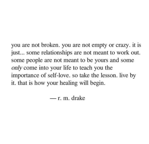 Crazy, Drake, and Life: you are not broken. you are not empty or crazy. it is  just... some relationships are not meant to work out.  some people are not meant to be yours and some  only come into your life to teach you the  importance of self-love. so take the lesson. live by  it. that is how your healing will begin  _ r. m. drake