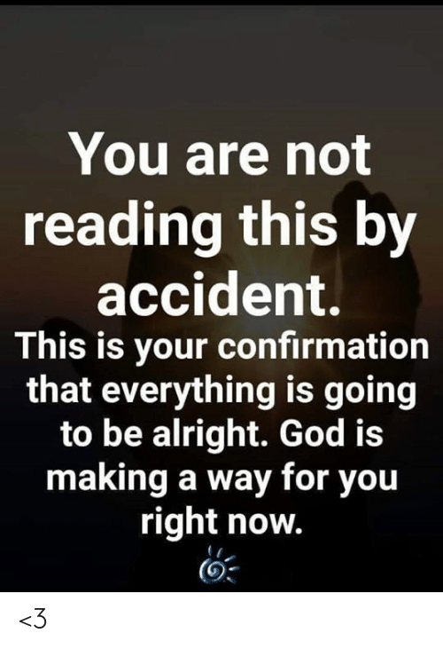 God, Memes, and Alright: You are not  reading this by  accident.  This is your confirmation  that everything is going  to be alright. God is  making a way for you  right now. <3