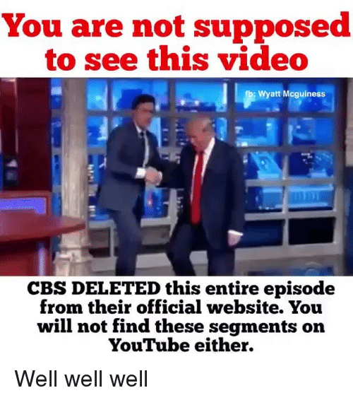 Memes, youtube.com, and Cbs: You are not supposed  to see this video  Wyatt Mcguiness  CBS DELETED this entire episode  from their official website. You  will not find these segments on  YouTube either. Well well well