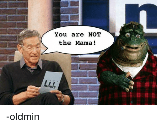 you are not the mama maury oldmin 32225849 25 best not the mama memes not the memes, the memes, not memes