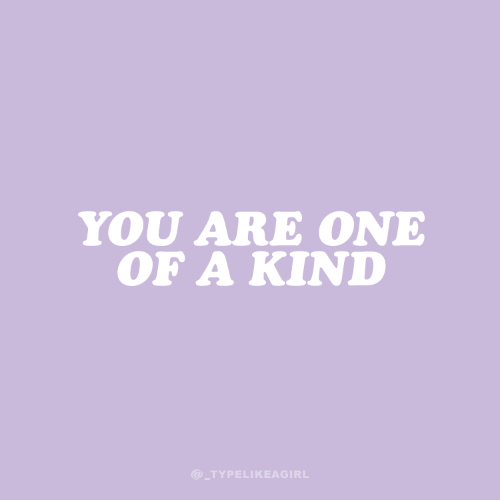 One, You, and One of a Kind: YOU ARE ONE  OF A KIND  @_TYPELIKEAGIRL