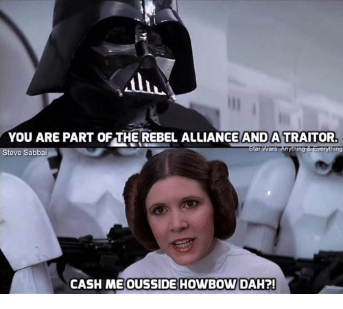 Memes, 🤖, and Tar: YOU ARE PART OF THE REBEL ALLIANCE AND A TRAITOR  tar Wars nything  ng  Steve Sabbai  CASH ME OUSSIDE HOWBOW DAH?!