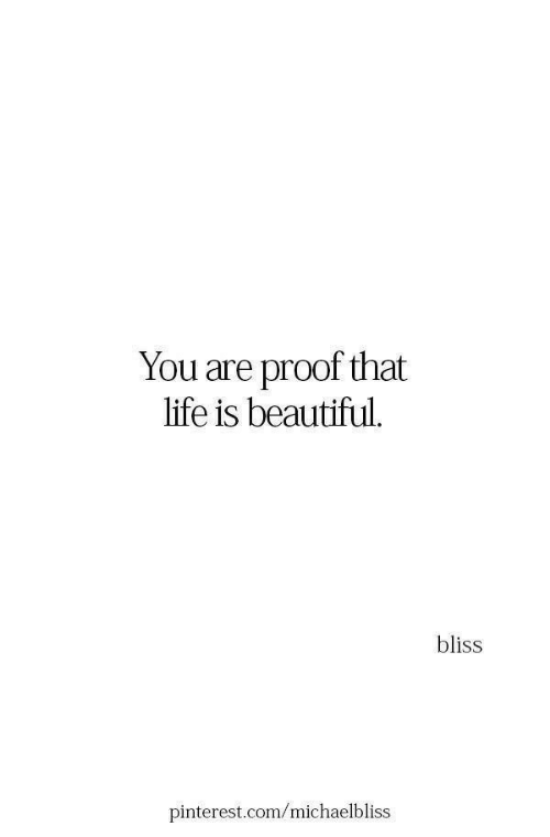 Beautiful, Life, and Pinterest: You are proof that  life is beautiful.  bliss  pinterest.com/michaelbliss