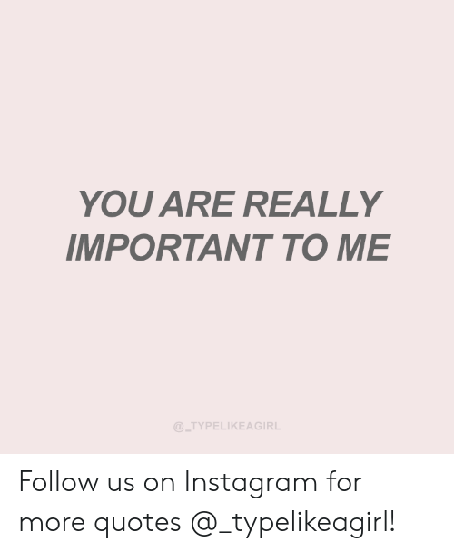 YOU ARE REALLY IMPORTANT TO ME Follow Us on Instagram for ...