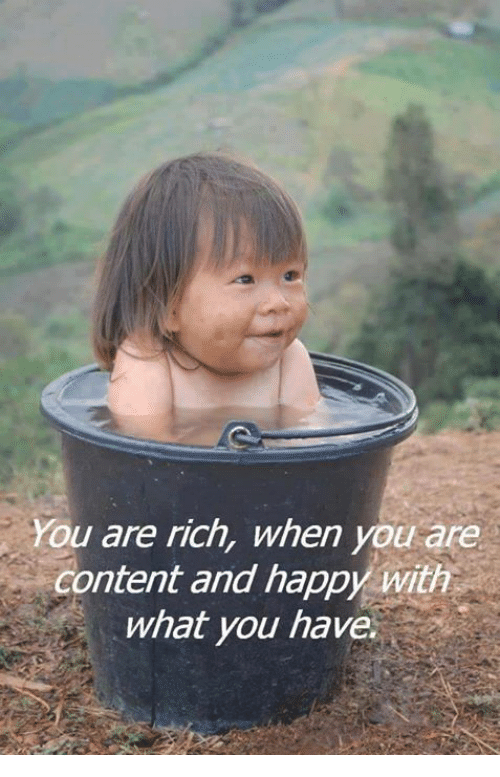 Memes, Happy, and Content: You are rich, when you are  content and happy with  what you have