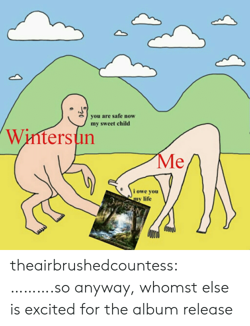 Life, Tumblr, and Blog: you are safe now  my sweet child  Wintersun  Me  i owe you  y life theairbrushedcountess:  ……….so anyway, whomst else is excited for the album release