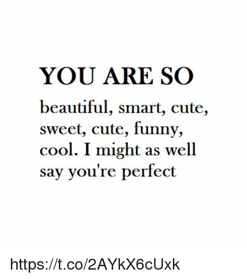 You Are So Beautiful Smart Cute Sweet Cute Funny Cool I Might As