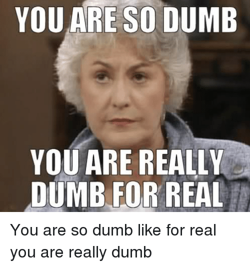 you are so dumb you are really dumb for real 6205696 ✅ 25 best memes about you are so dumb you are really dumb for,You Are Dumb Meme