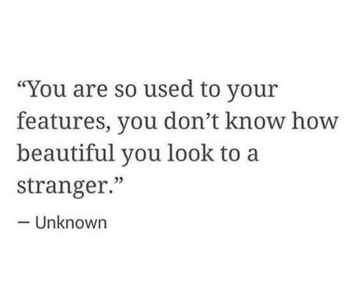 "Beautiful, Unknown, and You: ""You are so used to your  features, you don't know hovw  beautiful you look to a  stranger.""  02  Unknown"