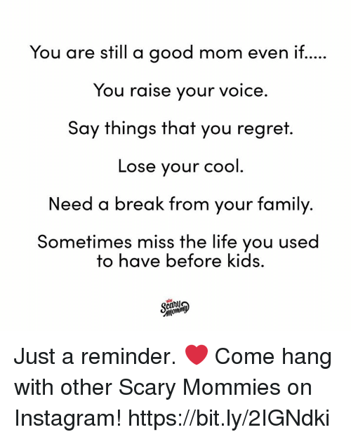 Dank, Family, and Instagram: You are still a good mom even if.  You raise your voice.  Say things that you regret  Lose your cool  Need a break from your family.  Sometimes miss the life you used  to have before kids. Just a reminder. ❤️  Come hang with other Scary Mommies on Instagram! https://bit.ly/2IGNdki