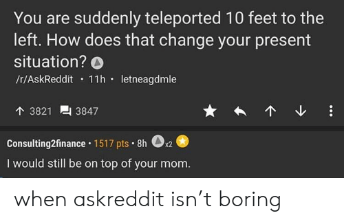 Change, Mom, and Askreddit: You are suddenly teleported 10 feet to the  left. How does that change your present  situation? O  /r/AskReddit 11h.letneagdmle  3821  3847  Consulting2finance. 1517 pts. 8h  0  x2  I would still be on top of your mom. when askreddit isn't boring