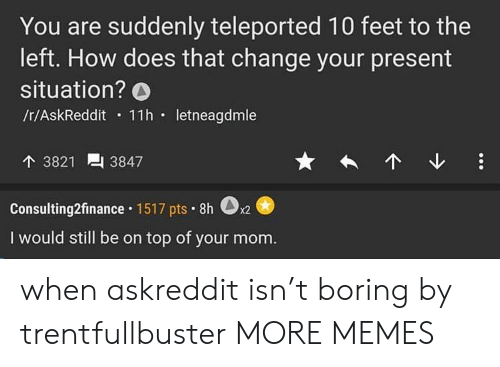 Dank, Memes, and Target: You are suddenly teleported 10 feet to the  left. How does that change your present  situation? O  /r/AskReddit 11h.letneagdmle  3821  3847  Consulting2finance. 1517 pts. 8h  0  x2  I would still be on top of your mom. when askreddit isn't boring by trentfullbuster MORE MEMES