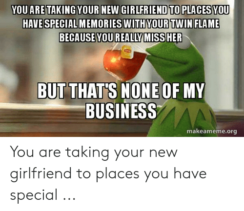 YOU ARE TAKINGYOUR NEW GIRLFRIEND TO PLACESYOU HAVE SPECIAL