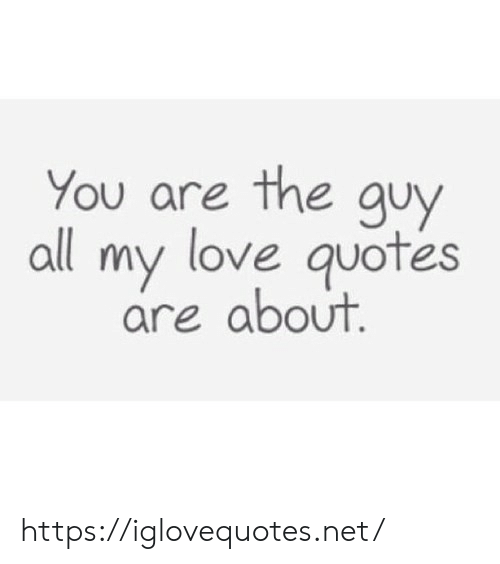 Love, Quotes, and Net: You are the guy  all my love quotes  are about. https://iglovequotes.net/