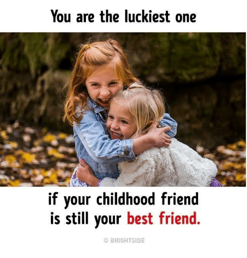 you are the luckiest one if your childhood friend is still your best