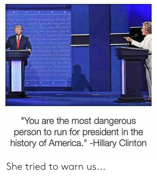 """America, Hillary Clinton, and Memes: """"You are the most dangerous  person to run for president in the  history of America."""" -Hillary Clinton She tried to warn us..."""