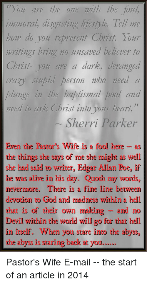 "Alive, God, and Devil: You are the one ith the foul  immoral, disgusting lifestyle. Tell me  ho do you represent Christ. Your  writings bring no unsaved believer to  Christ-you are a dark, deranged  crayy stupid person who need a  plunge in the baptismal pool and  need to ask Christ into our heart.""  Sherri Parker  Even the Pastor's Wife is a fool here -as  the things she says of me she might as well  she had said to writer, Edgar Allan Poe, if  he was alive in his day. Quoth my words,  nevermore.  devotion to God and nadness within a hell  that is of their own making - and no  Devil within the world will go for that hell  in irself. When you stare into the abyss,  the abyss is staring back at you....  There is a fine line between"