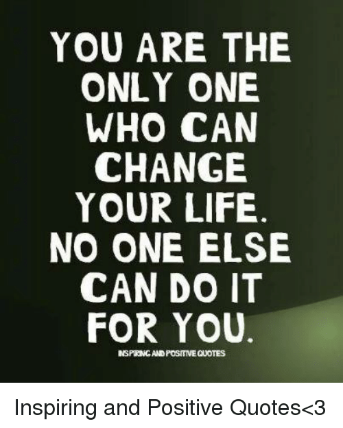 You Are The Only One Who Can Change Your Life No One Else Can Do It