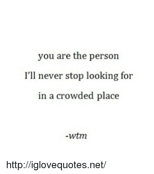 Http, Never, and Net: you are the person  I'll never stop looking for  in a crowded place  -wtm http://iglovequotes.net/