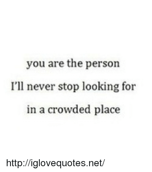 Http, Never, and Net: you are the person  I'll never stop looking for  in a crowded place http://iglovequotes.net/