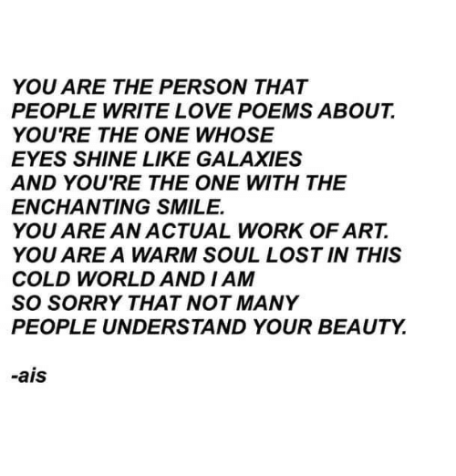 Love, Sorry, and Lost: YOU ARE THE PERSON THAT  PEOPLE WRITE LOVE POEMS ABOUT  YOU'RE THE ONE WHOSE  EYES SHINE LIKE GALAXIES  AND YOU'RE THE ONE WITH THE  ENCHANTING SMILE.  YOU ARE AN ACTUAL WORK OF ART.  YOU ARE A WARM SOUL LOST IN THIS  COLD WORLD AND I AM  SO SORRY THAT NOT MANY  PEOPLE UNDERSTAND YOUR BEAUTY.  -ais