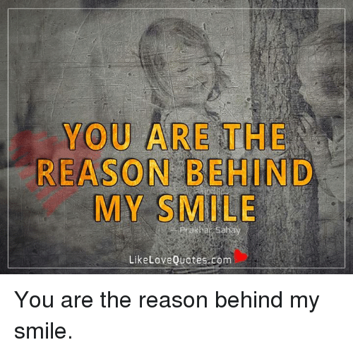YOU ARE THE REASON BEHIND MY SMILE Like Love Quotes Com You Are the Reason Be...