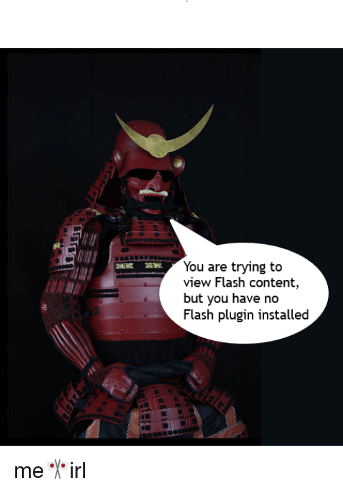 Content, Irl, and Flash: You are trying to  view Flash content,  but you have no  Flash plugin installed