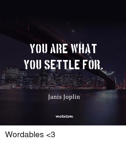 YOU ARE WHAT YOU SETTLE FOR Janis Joplin Wordables Wordables