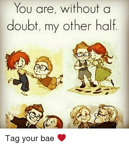 You Are Without A Doubt My Other Half Tag Your Bae Bae Meme On