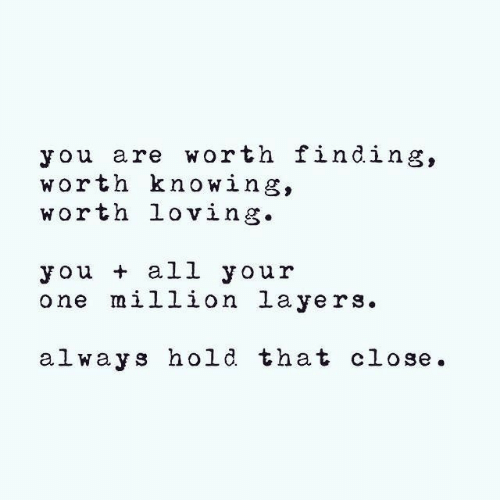 Layers, One, and Knowing: you are worth finding,  worth knowing,  worth loving.  you + all your  one million layers.  al ways hold that close.