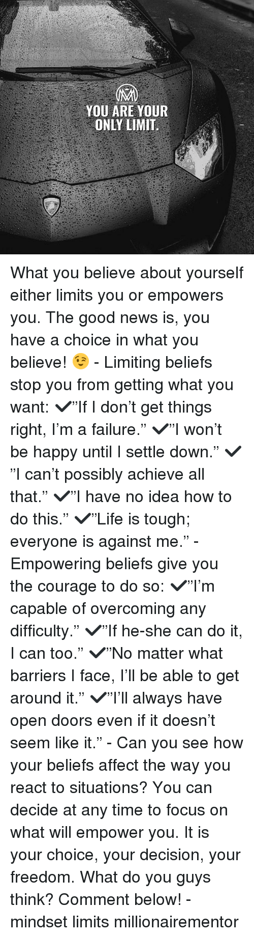 "Memes, News, and Affect: YOU ARE YOUR  ONLY LIMIT. What you believe about yourself either limits you or empowers you. The good news is, you have a choice in what you believe! 😉 - Limiting beliefs stop you from getting what you want: ✔️""If I don't get things right, I'm a failure."" ✔️""I won't be happy until I settle down."" ✔️""I can't possibly achieve all that."" ✔️""I have no idea how to do this."" ✔️""Life is tough; everyone is against me."" - Empowering beliefs give you the courage to do so: ✔️""I'm capable of overcoming any difficulty."" ✔️""If he-she can do it, I can too."" ✔️""No matter what barriers I face, I'll be able to get around it."" ✔️""I'll always have open doors even if it doesn't seem like it."" - Can you see how your beliefs affect the way you react to situations? You can decide at any time to focus on what will empower you. It is your choice, your decision, your freedom. What do you guys think? Comment below! - mindset limits millionairementor"