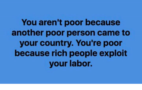 Another, You, and Person: You aren't poor because  another poor person came to  your country. You're poor  because rich people exploit  your labor.