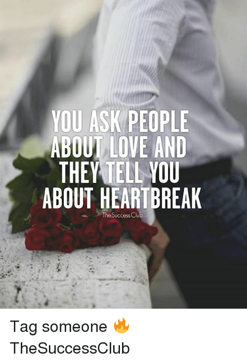 Love, Memes, and Tag Someone: YOU ASK PEOPLE  ABOUT LOVE AND  THEY TELL VOU  ABOUT HEARTBREAK  The Success Clu Tag someone 🔥 TheSuccessClub