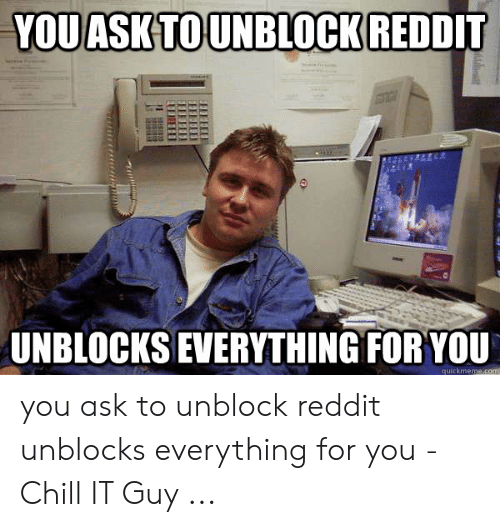 YOU ASK TO UNBLOCK REDDIT UNBLOCKS EVERYTHING FOR YOU Quickmemecom