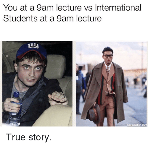 Funny, True, and True Story: You at a 9am lecture vs International  Students at a 9am lecture  ny  mematic.ne