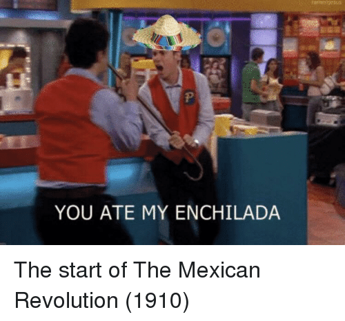 Revolution, Mexican, and You: YOU ATE MY ENCHILADA The start of The Mexican Revolution (1910)