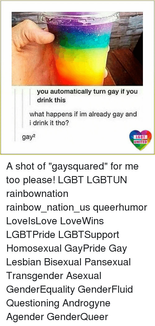 """Lgbt, Memes, and Transgender: you automatically turn gay if you  drink this  what happens if im already gay and  i drink it tho?  gay2  LGBT  UNITED A shot of """"gaysquared"""" for me too please! LGBT LGBTUN rainbownation rainbow_nation_us queerhumor LoveIsLove LoveWins LGBTPride LGBTSupport Homosexual GayPride Gay Lesbian Bisexual Pansexual Transgender Asexual GenderEquality GenderFluid Questioning Androgyne Agender GenderQueer"""
