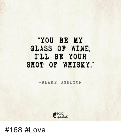 Wine Love Quotes Entrancing You Be My Glass Or Wine I'll Be Your Shot Of Wmisky Blake Smelt On