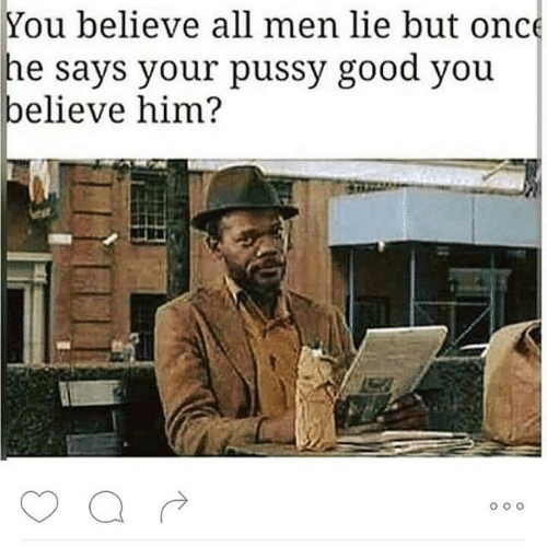 Pussy, Good, and Him: You believe all men lie but onc  he says your pussy good you  elieve him?