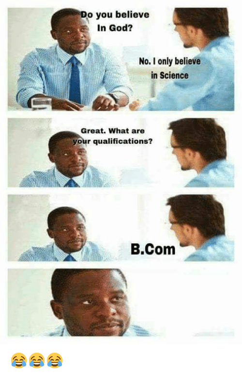 You Believe in God? No I Only Believe in Science Great What