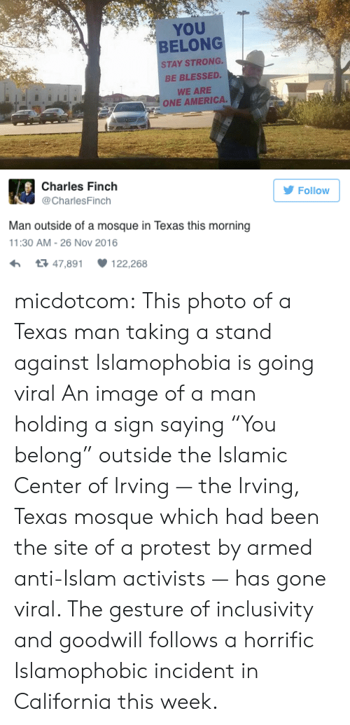 "America, Blessed, and Protest: YOU  BELONG  STAY STRONG.  BE BLESSED.  WE ARE  ONE AMERICA.   Charles Finch  Follow  @CharlesFinch  Man outside of a mosque in Texas this morning  11:30 AM -26 Nov 2016  t3 47,891  122,268 micdotcom: This photo of a Texas man taking a stand against Islamophobia is going viral An image of a man holding a sign saying ""You belong"" outside the Islamic Center of Irving — the Irving, Texas mosque which had been the site of a protest by armed anti-Islam activists — has gone viral. The gesture of inclusivity and goodwill follows a horrific Islamophobic incident in California this week."