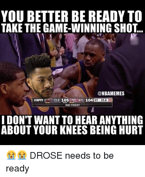 Basketball, Friday, and Nba: YOU BETTER BE READY TO  TAKE THE GAME-WINNING SHOT...  @NBAMEMES  MOT 25.8  NBA FRIDAY  I DON'T WANT TO HEAR ANYTHING  ABOUT YOUR KNEES BEING HURT 😭😭 DROSE needs to be ready