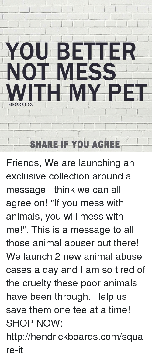 "Animals, Friends, and Memes: YOU BETTER  NOT MESS  WITH MY PET  HENDRICK & CO,  SHARE IF YOU AGREE Friends,  We are launching an exclusive collection around a message I think we can all agree on! ""If you mess with animals, you will mess with me!"". This is a message to all those animal abuser out there! We launch 2 new animal abuse cases a day and I am so tired of the cruelty these poor animals have been through. Help us save them one tee at a time!   SHOP NOW: http://hendrickboards.com/square-it"