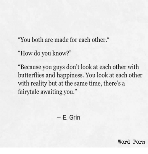 """Porn, Time, and Word: """"You both are made for each other.""""  """"How do you know?""""  """"Because you guys don't look at each other with  butterflies and happiness. You look at each other  with reality but at the same time, there's a  fairytale awaiting you.""""  -E. Grin  Word Porn"""