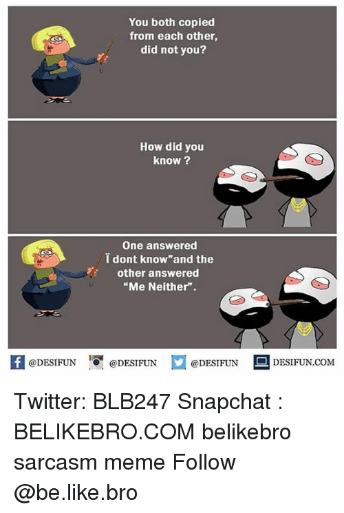 """Be Like, Meme, and Memes: You both copied  from each other  did not you?  How did you  know ?  One answered  i dont know and the  other answered  """"Me Neither"""".  K @DESIFUN 증@DESIFUN  @DESIFUNDESIFUN  @DESIFUN-DESIFUN.COM Twitter: BLB247 Snapchat : BELIKEBRO.COM belikebro sarcasm meme Follow @be.like.bro"""