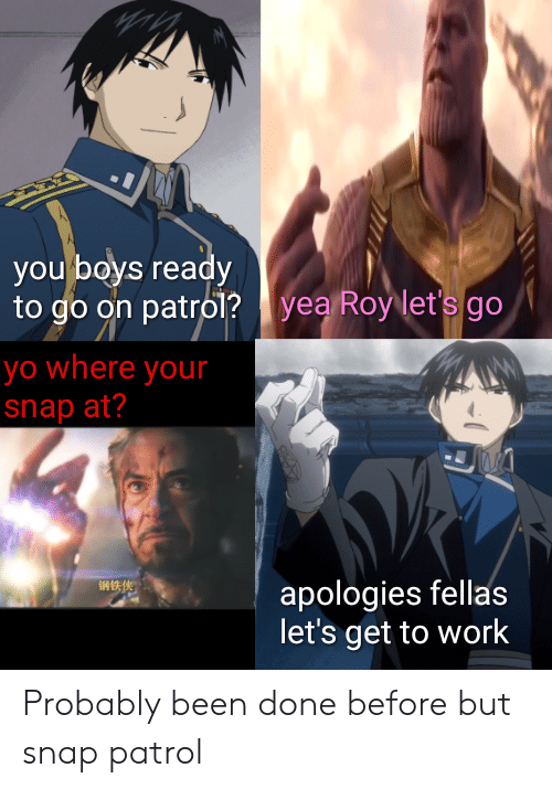Yo, Work, and Dank Memes: you boys ready  to go on patro1? | yea Roy let's go  yo where your  snap at?  694 13,149  apologies fellas  let's get to work Probably been done before but snap patrol