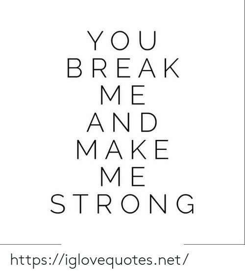 Break, Strong, and Net: YOU  BREAK  МЕ  AND  MAKE  МЕ  STRONG https://iglovequotes.net/